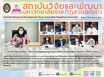 สถาบันวิจัยและพัฒนา เข้าร่วมประชุมคณะอนุกรรมการบริหารกองทุนพัฒนาบุคลากร ครั้งที่ 6/2564